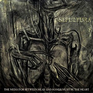Sepultura, The Mediator Between Head and Hands Must Be the Heart'